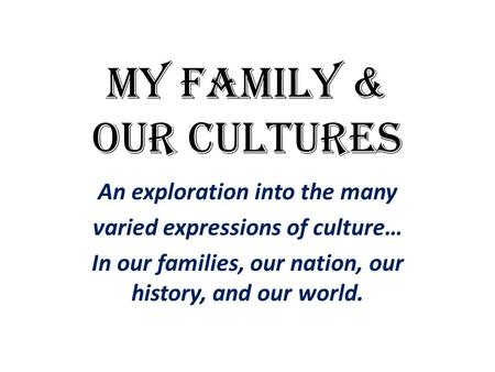 My fAMILY & Our CULTUREs An exploration into the many varied expressions of culture… In our families, our nation, our history, and our world.