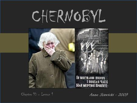 CHERNOBYL Chapter 10 – Lesson 1 Anne Stawicki - 2009.