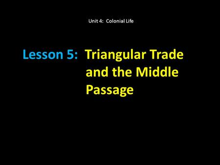 Lesson 5: Triangular Trade and the Middle Passage Unit 4: Colonial Life.