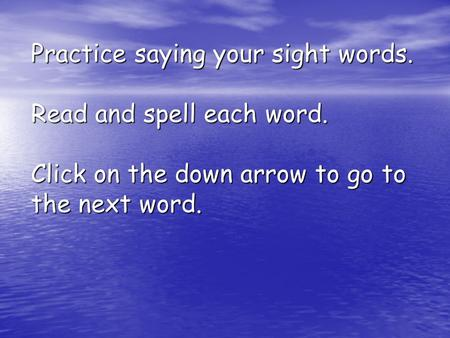 Practice saying your sight words. Read and spell each word. Click on the down arrow to go to the next word.