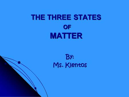 THE THREE STATES OF MATTER By: Ms. Klentos What is matter? Matter is anything that has mass and takes up space.