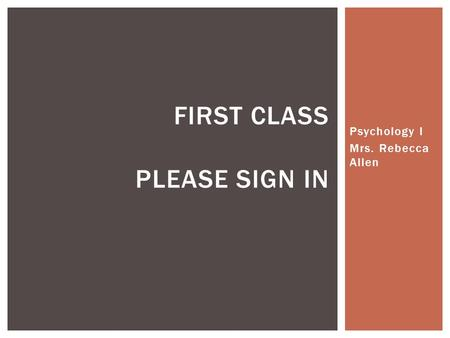 Psychology I Mrs. Rebecca Allen FIRST CLASS PLEASE SIGN IN.