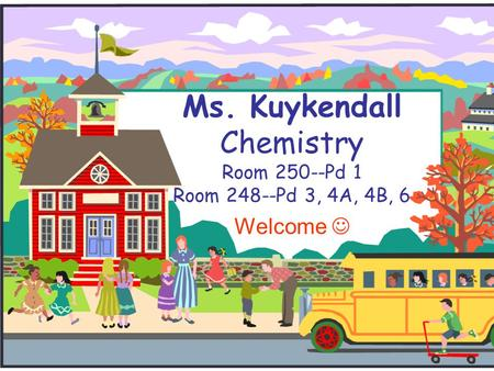 Ms. Kuykendall Chemistry Room 250--Pd 1 Room 248--Pd 3, 4A, 4B, 6 Welcome.
