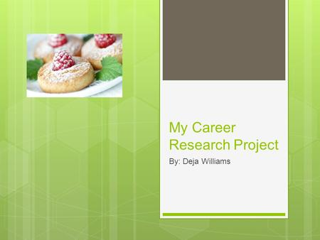 My Career Research Project By: Deja Williams. Why I chose it  The career I chose was to become a pastry chef because every since I was younger I loved.