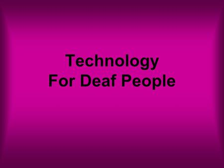Technology For Deaf People. Alexander Bell 1876- Telephone invented by Alexander Bell Created to assist Deaf People Result- Deaf People are more isolated.