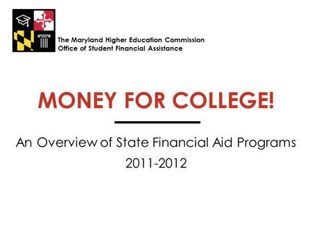 MONEY FOR COLLEGE! An Overview of State Financial Aid Programs 2011-2012 The Maryland Higher Education Commission Office of Student Financial Assistance.