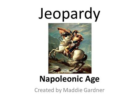 Jeopardy Napoleonic Age Created by Maddie Gardner.