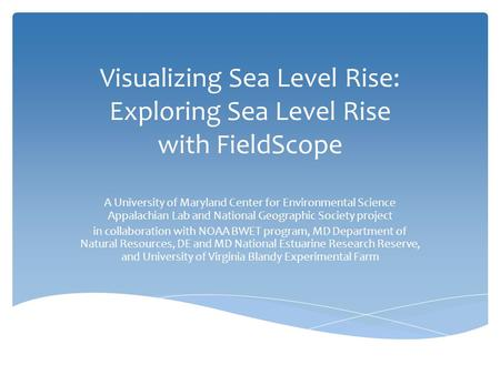 Visualizing Sea Level Rise: Exploring Sea Level Rise with FieldScope A University of Maryland Center for Environmental Science Appalachian Lab and National.