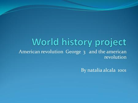 American revolution George 3 and the american revolution By natalia alcala 1001.