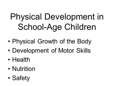 Physical Development in School-Age Children Physical Growth of the Body Development of Motor Skills Health Nutrition Safety.