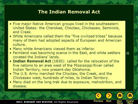 The Indian Removal Act Five major Native American groups lived in the southeastern United States: the Cherokee, Choctaw, Chickasaw, Seminole, and Creek.