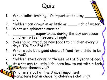 Quiz 1.When toilet training, it's important to stay _______ and ___________. 2.Children can drown in as little as ____ inch of water. 3.What are sphincter.