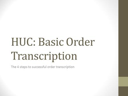 HUC: Basic Order Transcription The 4 steps to successful order transcription.