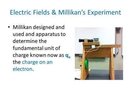 Electric Fields & Millikan's Experiment Millikan designed and used and apparatus to determine the fundamental unit of charge known now as q e the charge.