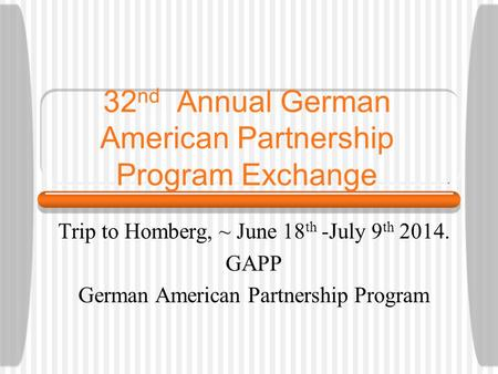 32 nd Annual German American Partnership Program Exchange Trip to Homberg, ~ June 18 th -July 9 th 2014. GAPP German American Partnership Program.