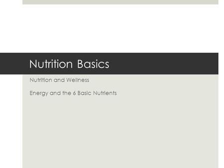 Nutrition Basics Nutrition and Wellness Energy and the 6 Basic Nutrients.