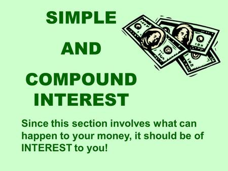 SIMPLE AND COMPOUND INTEREST Since this section involves what can happen to your money, it should be of INTEREST to you!