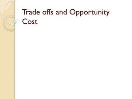 "Trade offs and Opportunity Cost. Trade Offs Trade Offs are ""either/or"" choices which a person makes. There are choices made every day which involve trade."