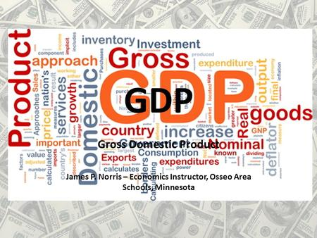 GDP Gross Domestic Product James P. Norris – Economics Instructor, Osseo Area Schools, Minnesota.