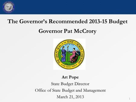 The Governor's Recommended 2013-15 Budget Governor Pat McCrory Art Pope State Budget Director Office of State Budget and Management March 21, 2013 1.
