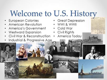 Welcome to U.S. History European Colonies American Revolution America's Government Westward Expansion Civil War & Reconstruction Industrial & Progressive.