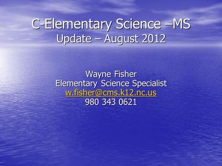 C-Elementary Science –MS Update – August 2012 Wayne Fisher Elementary Science Specialist 980 343 0621