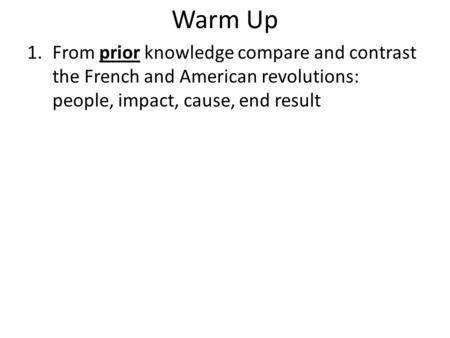 Warm Up 1.From prior knowledge compare and contrast the French and American revolutions: people, impact, cause, end result.