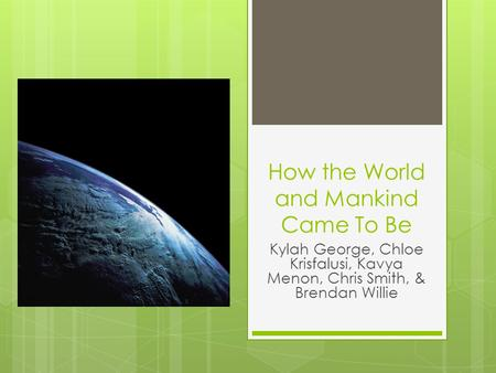 How the World and Mankind Came To Be Kylah George, Chloe Krisfalusi, Kavya Menon, Chris Smith, & Brendan Willie.