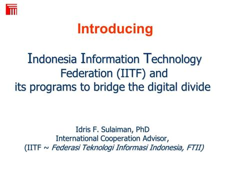I ndonesia I nformation T echnology Federation (IITF) and its programs to bridge the digital divide Idris F. Sulaiman, PhD International Cooperation Advisor,
