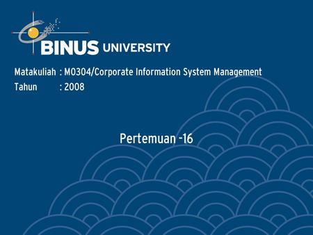 Pertemuan -16 Matakuliah: M0304/Corporate Information System Management Tahun: 2008.