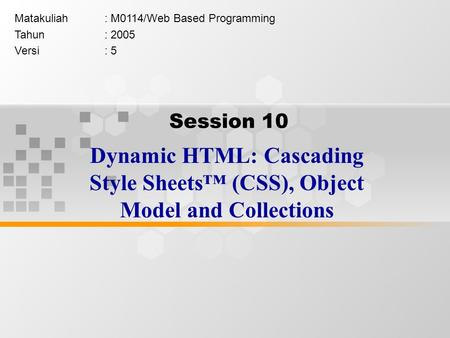 Session 10 Dynamic HTML: Cascading Style Sheets™ (CSS), Object Model and Collections Matakuliah: M0114/Web Based Programming Tahun: 2005 Versi: 5.