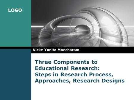 LOGO Three Components to Educational Research: Steps in Research Process, Approaches, Research Designs Nicke Yunita Moecharam.