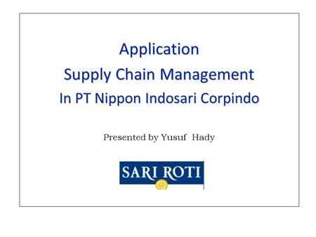 Application Supply Chain Management In PT Nippon Indosari Corpindo Presented by Yusuf Hady.