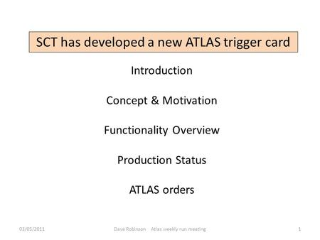 SCT has developed a new ATLAS trigger card Introduction Concept & Motivation Functionality Overview Production Status ATLAS orders 03/05/20111Dave Robinson.