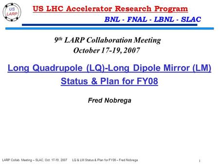 LQ & LM Status & Plan for FY08 – Fred Nobrega 1 LARP Collab. Meeting – SLAC, Oct. 17-19, 2007 BNL - FNAL - LBNL - SLAC Long Quadrupole (LQ)-Long Dipole.