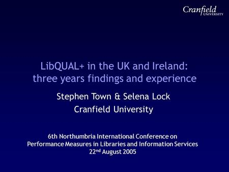 LibQUAL+ in the UK and Ireland: three years findings and experience Stephen Town & Selena Lock Cranfield University 6th Northumbria International Conference.