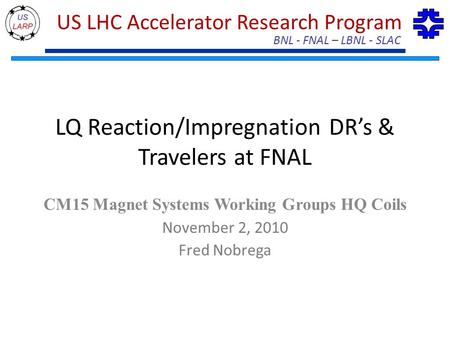 BNL - FNAL – LBNL - SLAC US LHC Accelerator Research Program LQ Reaction/Impregnation DR's & Travelers at FNAL CM15 Magnet Systems Working Groups HQ Coils.