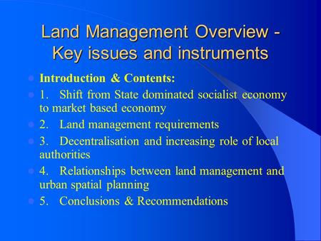 Land Management Overview - Key issues and instruments Introduction & Contents: 1.Shift from State dominated socialist economy to market based economy 2.Land.