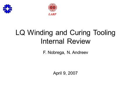 LQ Winding and Curing Tooling Internal Review F. Nobrega, N. Andreev April 9, 2007.