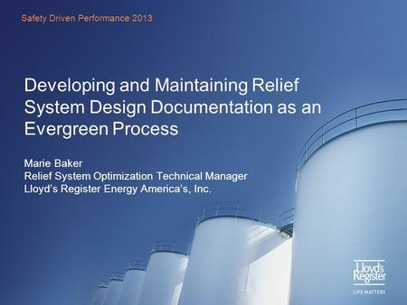 Developing and Maintaining Relief System Design Documentation as an Evergreen Process Marie Baker Relief System Optimization Technical Manager Lloyd's.