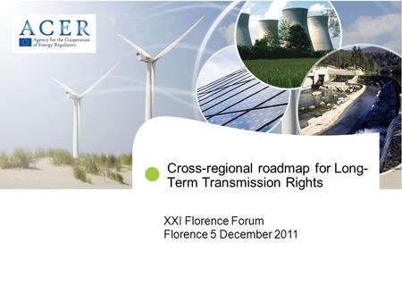 Cross-regional roadmap for Long- Term Transmission Rights XXI Florence Forum Florence 5 December 2011.