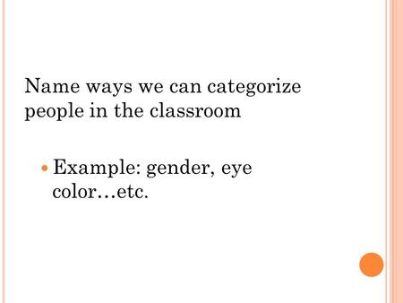 Name ways we can categorize people in the classroom Example: gender, eye color…etc.