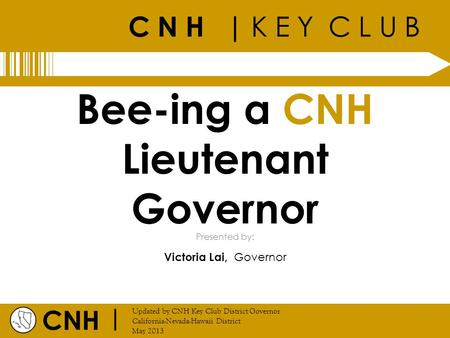 C N H | K E Y C L U B CNH | Updated by CNH Key Club District Governor California-Nevada-Hawaii District May 2013 Presented by: Bee-ing a CNH Lieutenant.
