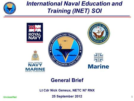 General Brief Lt Cdr Nick Geneux, NETC N7 RNX 25 September 2012 Unclassified 1 International Naval Education and Training (INET) SOI.