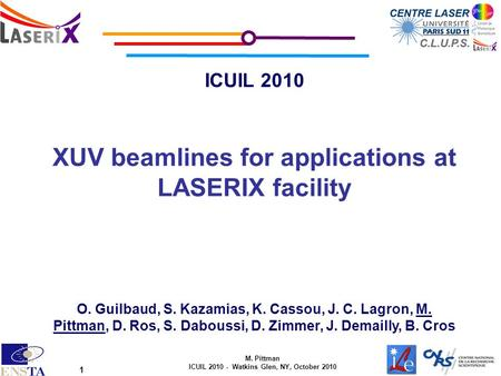 M. Pittman ICUIL 2010 - Watkins Glen, NY, October 2010 1 ICUIL 2010 XUV beamlines for applications at LASERIX facility O. Guilbaud, S. Kazamias, K. Cassou,