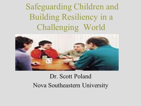 Safeguarding Children and Building Resiliency in a Challenging World Dr. Scott Poland Nova Southeastern University.
