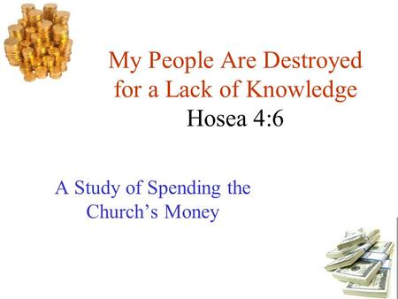 My People Are Destroyed for a Lack of Knowledge Hosea 4:6 A Study of Spending the Church's Money.