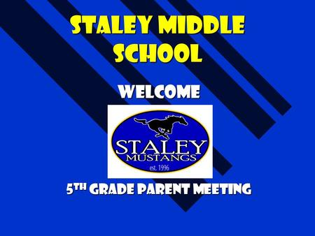 Staley Middle School Welcome 5 th grade Parent Meeting.