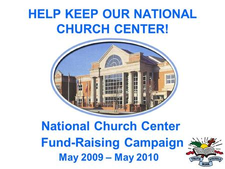 HELP KEEP OUR NATIONAL CHURCH CENTER! National Church Center Fund-Raising Campaign May 2009 – May 2010.