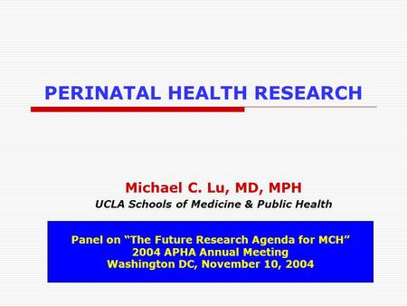 "PERINATAL HEALTH RESEARCH Michael C. Lu, MD, MPH UCLA Schools of Medicine & Public Health Panel on ""The Future Research Agenda for MCH"" 2004 APHA Annual."